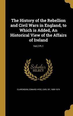 The History of the Rebellion and Civil Wars in England, to Which Is Added, an Historical View of the Affairs of Ireland; Vol.2 PT.1