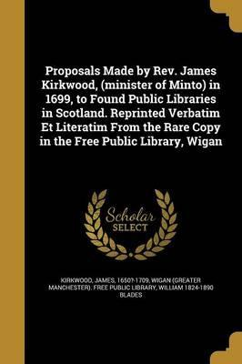 Proposals Made by REV. James Kirkwood, (Minister of Minto) in 1699, to Found Public Libraries in Scotland. Reprinted Verbatim Et Literatim from the Rare Copy in the Free Public Library, Wigan