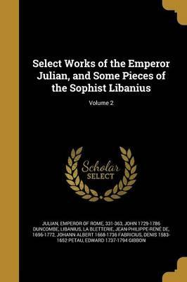 Select Works of the Emperor Julian, and Some Pieces of the Sophist Libanius; Volume 2