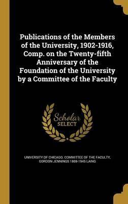 Publications of the Members of the University, 1902-1916, Comp. on the Twenty-Fifth Anniversary of the Foundation of the University by a Committee of the Faculty