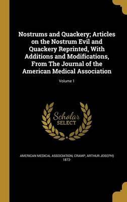 Nostrums and Quackery; Articles on the Nostrum Evil and Quackery Reprinted, with Additions and Modifications, from the Journal of the American Medical Association; Volume 1