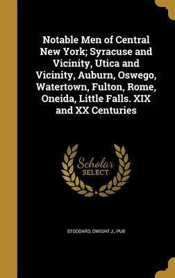 Notable Men of Central New York; Syracuse and Vicinity, Utica and Vicinity, Auburn, Oswego, Watertown, Fulton, Rome, Oneida, Little Falls. XIX and XX Centuries