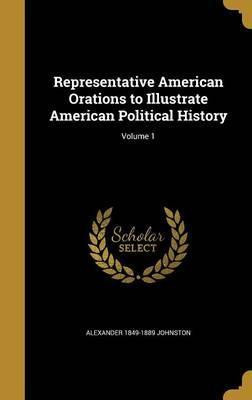 Representative American Orations to Illustrate American Political History; Volume 1