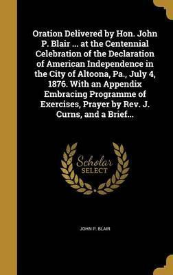 Oration Delivered by Hon. John P. Blair ... at the Centennial Celebration of the Declaration of American Independence in the City of Altoona, Pa., July 4, 1876. with an Appendix Embracing Programme of Exercises, Prayer by REV. J. Curns, and a Brief...