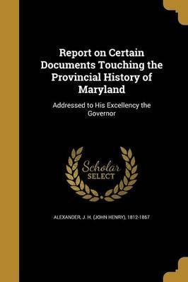 Report on Certain Documents Touching the Provincial History of Maryland
