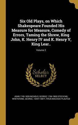 Six Old Plays, on Which Shakespeare Founded His Measure for Measure, Comedy of Errors, Taming the Shrew, King John, K. Henry IV and K. Henry V, King Lear..; Volume 2