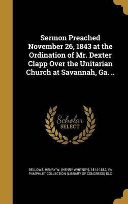 Sermon Preached November 26, 1843 at the Ordination of Mr. Dexter Clapp Over the Unitarian Church at Savannah, Ga. ..