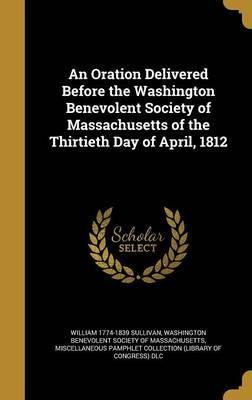 An Oration Delivered Before the Washington Benevolent Society of Massachusetts of the Thirtieth Day of April, 1812