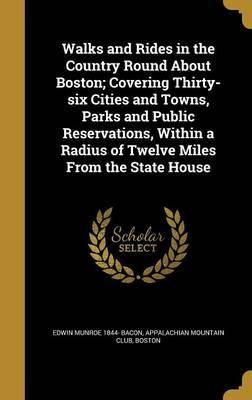 Walks and Rides in the Country Round about Boston; Covering Thirty-Six Cities and Towns, Parks and Public Reservations, Within a Radius of Twelve Miles from the State House