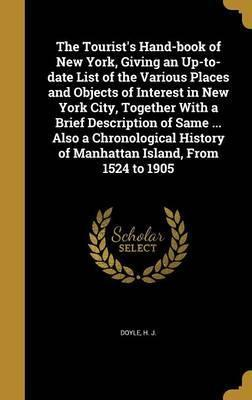 The Tourist's Hand-Book of New York, Giving an Up-To-Date List of the Various Places and Objects of Interest in New York City, Together with a Brief Description of Same ... Also a Chronological History of Manhattan Island, from 1524 to 1905
