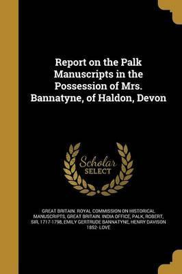 Report on the Palk Manuscripts in the Possession of Mrs. Bannatyne, of Haldon, Devon