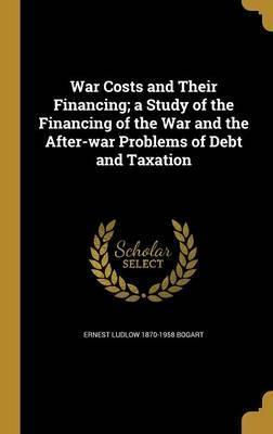 War Costs and Their Financing; A Study of the Financing of the War and the After-War Problems of Debt and Taxation