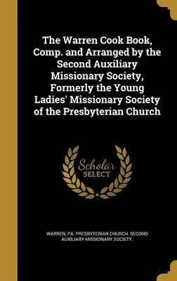 The Warren Cook Book, Comp. and Arranged by the Second Auxiliary Missionary Society, Formerly the Young Ladies' Missionary Society of the Presbyterian Church