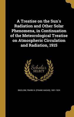 A Treatise on the Sun's Radiation and Other Solar Phenomena, in Continuation of the Meteorological Treatise on Atmospheric Circulation and Radiation, 1915