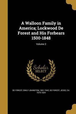 A Walloon Family in America; Lockwood de Forest and His Forbears 1500-1848; Volume 2