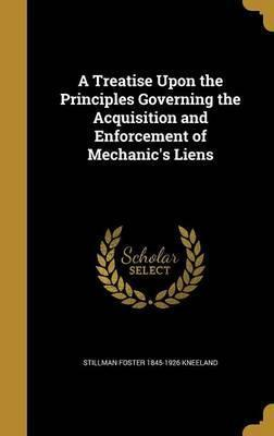A Treatise Upon the Principles Governing the Acquisition and Enforcement of Mechanic's Liens