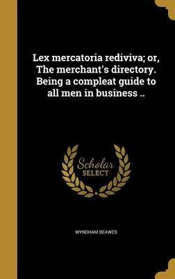 Lex Mercatoria Rediviva; Or, the Merchant's Directory. Being a Compleat Guide to All Men in Business ..