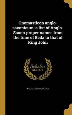 Onomasticon Anglo-Saxonicum; A List of Anglo-Saxon Proper Names from the Time of Beda to That of King John