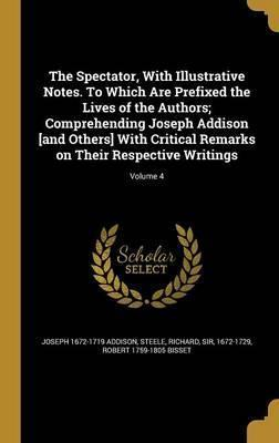 The Spectator, with Illustrative Notes. to Which Are Prefixed the Lives of the Authors; Comprehending Joseph Addison [And Others] with Critical Remarks on Their Respective Writings; Volume 4