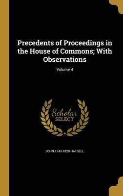 Precedents of Proceedings in the House of Commons; With Observations; Volume 4