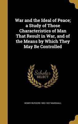 War and the Ideal of Peace; A Study of Those Characteristics of Man That Result in War, and of the Means by Which They May Be Controlled