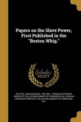 Papers on the Slave Power, First Published in the Boston Whig.