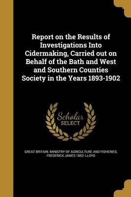 Report on the Results of Investigations Into Cidermaking, Carried Out on Behalf of the Bath and West and Southern Counties Society in the Years 1893-1902