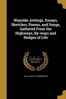 Wayside Jottings. Essays, Sketches, Poems, and Songs, Gathered from the Highways, By-Ways and Hedges of Life