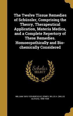 The Twelve Tissue Remedies of Schussler, Comprising the Theory, Therapeutical Application, Materia Medica, and a Complete Repertory of These Remedies. Homoeopathically and Bio-Chemically Considered