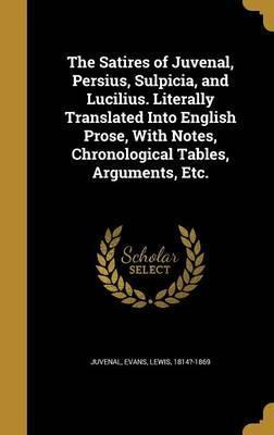 The Satires of Juvenal, Persius, Sulpicia, and Lucilius. Literally Translated Into English Prose, with Notes, Chronological Tables, Arguments, Etc.