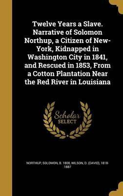 Twelve Years a Slave. Narrative of Solomon Northup, a Citizen of New-York, Kidnapped in Washington City in 1841, and Rescued in 1853, from a Cotton Plantation Near the Red River in Louisiana
