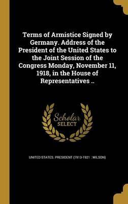 Terms of Armistice Signed by Germany. Address of the President of the United States to the Joint Session of the Congress Monday, November 11, 1918, in the House of Representatives ..