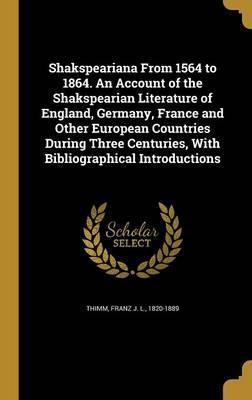 Shakspeariana from 1564 to 1864. an Account of the Shakspearian Literature of England, Germany, France and Other European Countries During Three Centuries, with Bibliographical Introductions