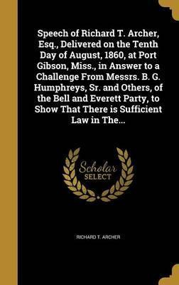 Speech of Richard T. Archer, Esq., Delivered on the Tenth Day of August, 1860, at Port Gibson, Miss., in Answer to a Challenge from Messrs. B. G. Humphreys, Sr. and Others, of the Bell and Everett Party, to Show That There Is Sufficient Law in The...