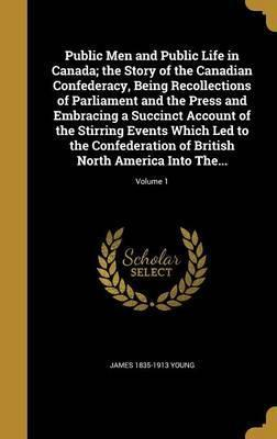 Public Men and Public Life in Canada; The Story of the Canadian Confederacy, Being Recollections of Parliament and the Press and Embracing a Succinct Account of the Stirring Events Which Led to the Confederation of British North America Into The...; Volume