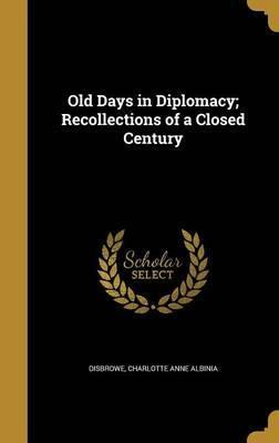 Old Days in Diplomacy; Recollections of a Closed Century