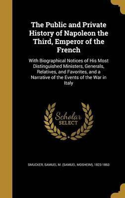 The Public and Private History of Napoleon the Third, Emperor of the French