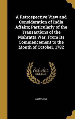 A Retrospective View and Consideration of India Affairs; Particularly of the Transactions of the Mahratta War, from Its Commencement to the Month of October, 1782