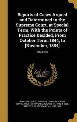 Reports of Cases Argued and Determined in the Supreme Court, at Special Term, with the Points of Practice Decided, from October Term, 1844, to [November, 1884]; Volume 23