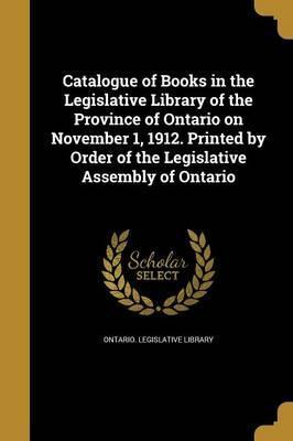 Catalogue of Books in the Legislative Library of the Province of Ontario on November 1, 1912. Printed by Order of the Legislative Assembly of Ontario