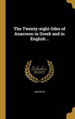 The Twenty-Eight Odes of Anacreon in Greek and in English ..