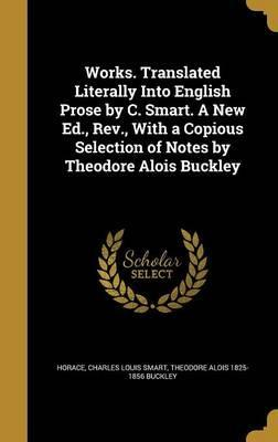 Works. Translated Literally Into English Prose by C. Smart. a New Ed., REV., with a Copious Selection of Notes by Theodore Alois Buckley