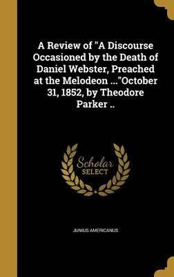 A Review of a Discourse Occasioned by the Death of Daniel Webster, Preached at the Melodeon ...October 31, 1852, by Theodore Parker ..
