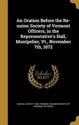 An Oration Before the Re-Union Society of Vermont Officers, in the Representative's Hall, Montpelier, VT., November 7th, 1872