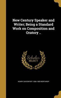 New Century Speaker and Writer; Being a Standard Work on Composition and Oratory ..