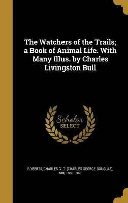 The Watchers of the Trails; A Book of Animal Life. with Many Illus. by Charles Livingston Bull