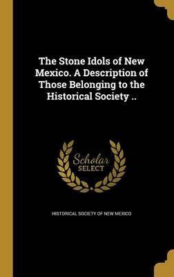 The Stone Idols of New Mexico. a Description of Those Belonging to the Historical Society ..