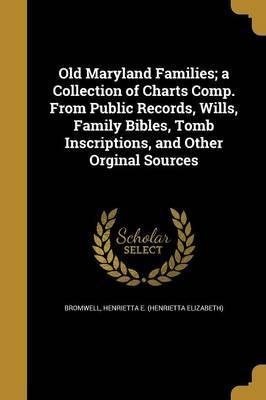 Old Maryland Families; A Collection of Charts Comp. from Public Records, Wills, Family Bibles, Tomb Inscriptions, and Other Orginal Sources