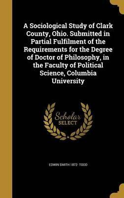 A Sociological Study of Clark County, Ohio. Submitted in Partial Fulfilment of the Requirements for the Degree of Doctor of Philosophy, in the Faculty of Political Science, Columbia University