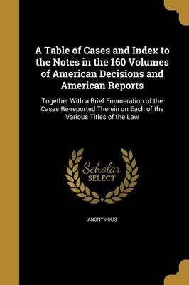 A Table of Cases and Index to the Notes in the 160 Volumes of American Decisions and American Reports